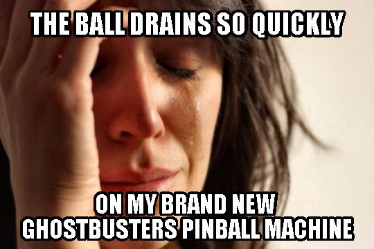Pinball meme of the day: First World Problem
